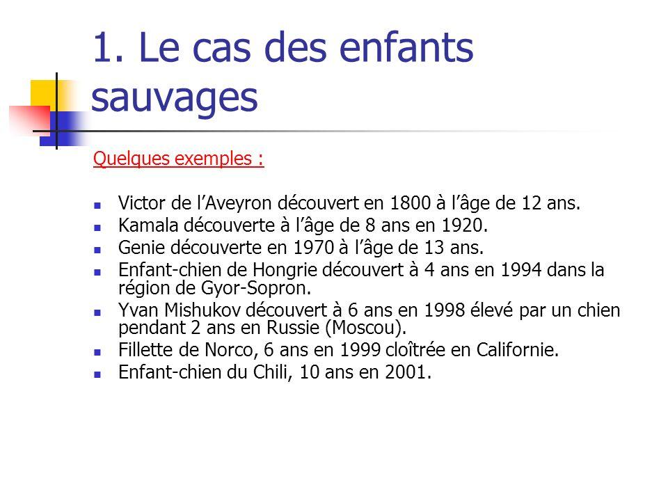 1. Le cas des enfants sauvages Quelques exemples : Victor de lAveyron découvert en 1800 à lâge de 12 ans. Kamala découverte à lâge de 8 ans en 1920. G
