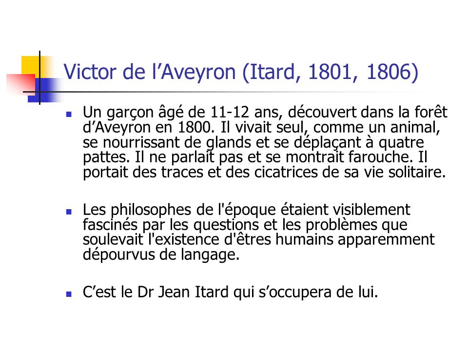 Victor de lAveyron (Itard, 1801, 1806) Un garçon âgé de 11-12 ans, découvert dans la forêt dAveyron en 1800. Il vivait seul, comme un animal, se nourr