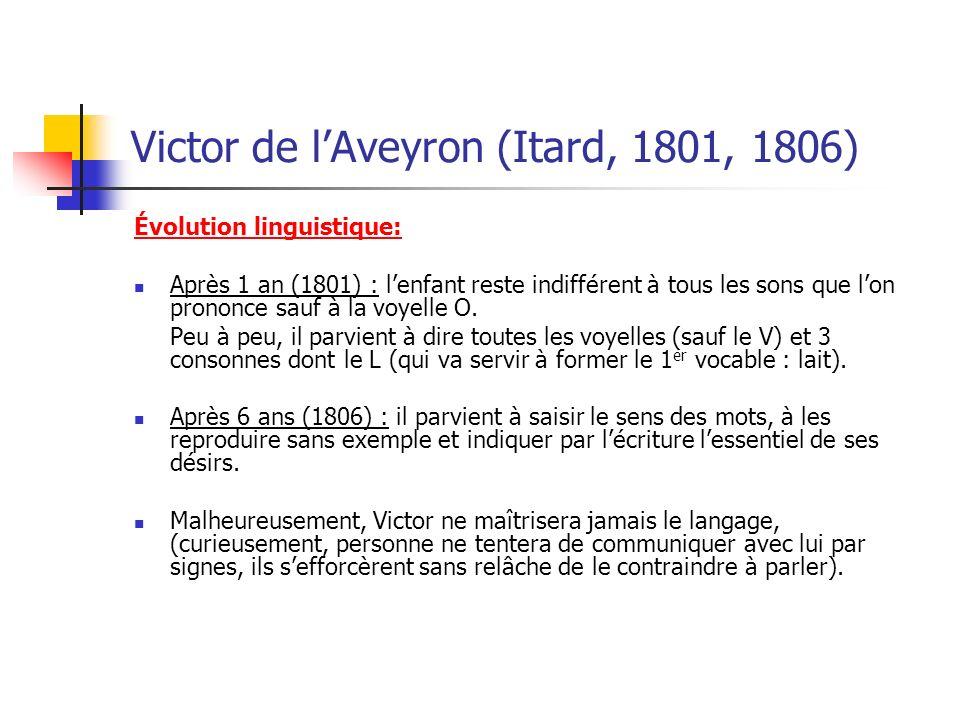 Victor de lAveyron (Itard, 1801, 1806) Évolution linguistique: Après 1 an (1801) : lenfant reste indifférent à tous les sons que lon prononce sauf à la voyelle O.
