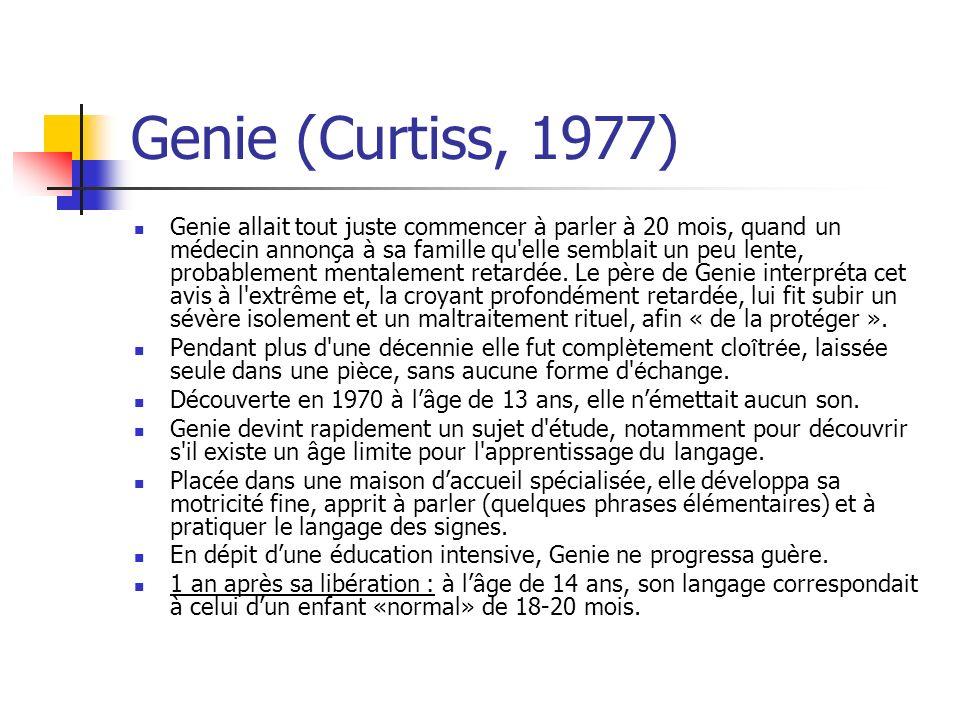 Genie (Curtiss, 1977) Genie allait tout juste commencer à parler à 20 mois, quand un médecin annonça à sa famille qu elle semblait un peu lente, probablement mentalement retardée.