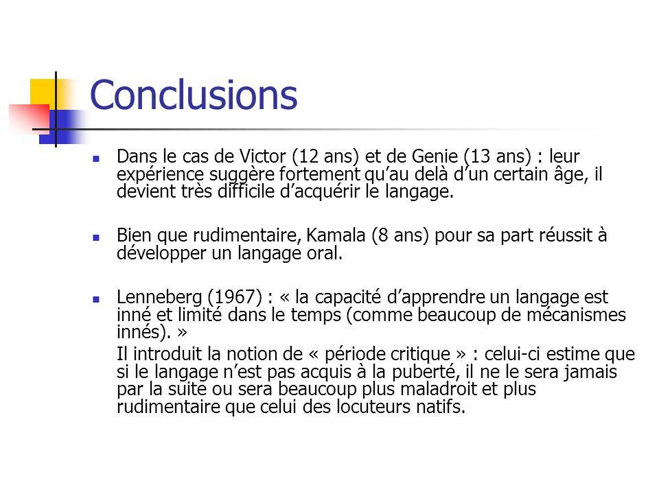 Conclusions Dans le cas de Victor (12 ans) et de Genie (13 ans) : leur expérience suggère fortement quau delà dun certain âge, il devient très difficile dacquérir le langage.