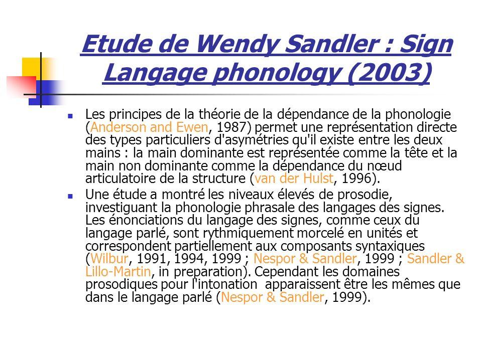 Etude de Wendy Sandler : Sign Langage phonology (2003) Les principes de la théorie de la dépendance de la phonologie (Anderson and Ewen, 1987) permet une représentation directe des types particuliers d asymétries qu il existe entre les deux mains : la main dominante est représentée comme la tête et la main non dominante comme la dépendance du nœud articulatoire de la structure (van der Hulst, 1996).