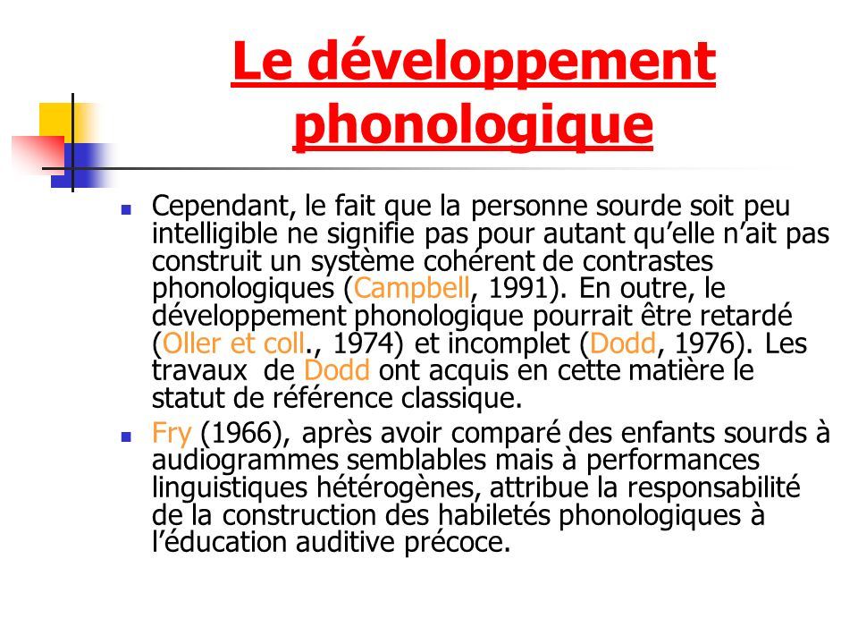 Le développement phonologique Cependant, le fait que la personne sourde soit peu intelligible ne signifie pas pour autant quelle nait pas construit un système cohérent de contrastes phonologiques (Campbell, 1991).