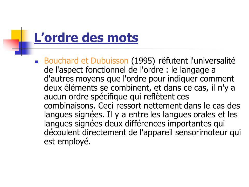 Lordre des mots Bouchard et Dubuisson (1995) réfutent l universalité de l aspect fonctionnel de l ordre : le langage a d autres moyens que l ordre pour indiquer comment deux éléments se combinent, et dans ce cas, il n y a aucun ordre spécifique qui reflètent ces combinaisons.