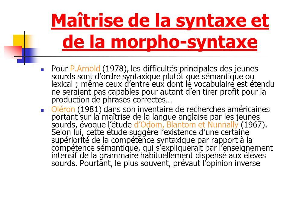 Maîtrise de la syntaxe et de la morpho-syntaxe Pour P.Arnold (1978), les difficultés principales des jeunes sourds sont dordre syntaxique plutôt que s