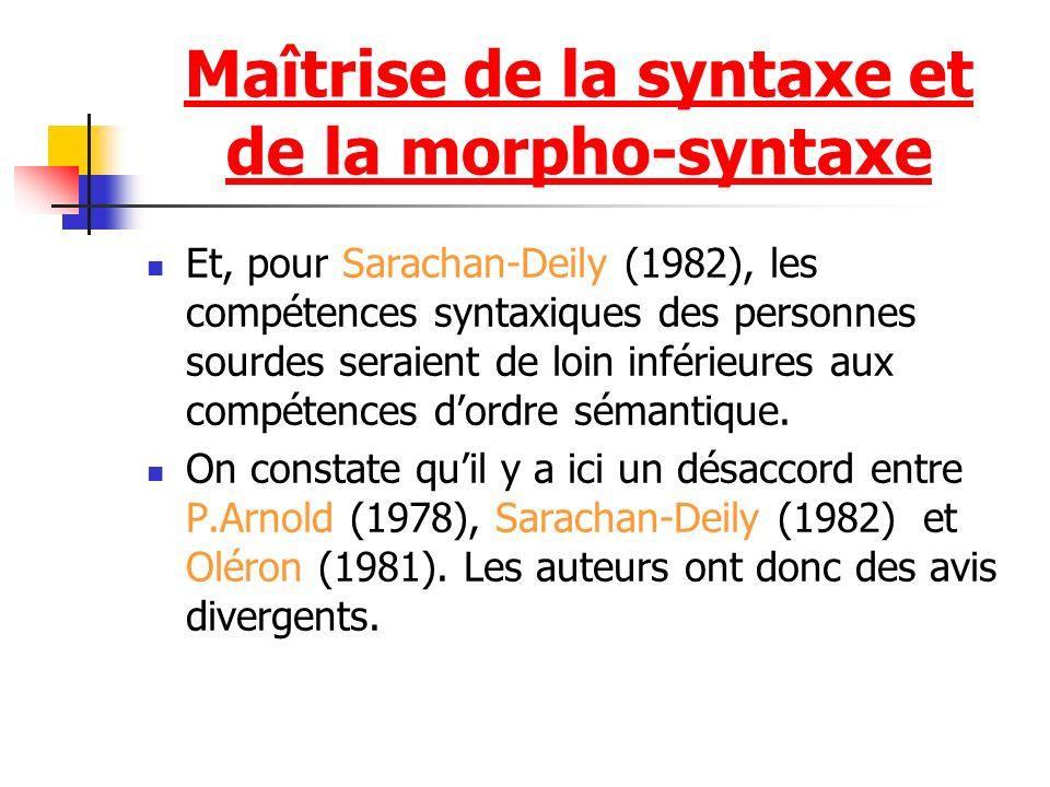 Maîtrise de la syntaxe et de la morpho-syntaxe Et, pour Sarachan-Deily (1982), les compétences syntaxiques des personnes sourdes seraient de loin inférieures aux compétences dordre sémantique.