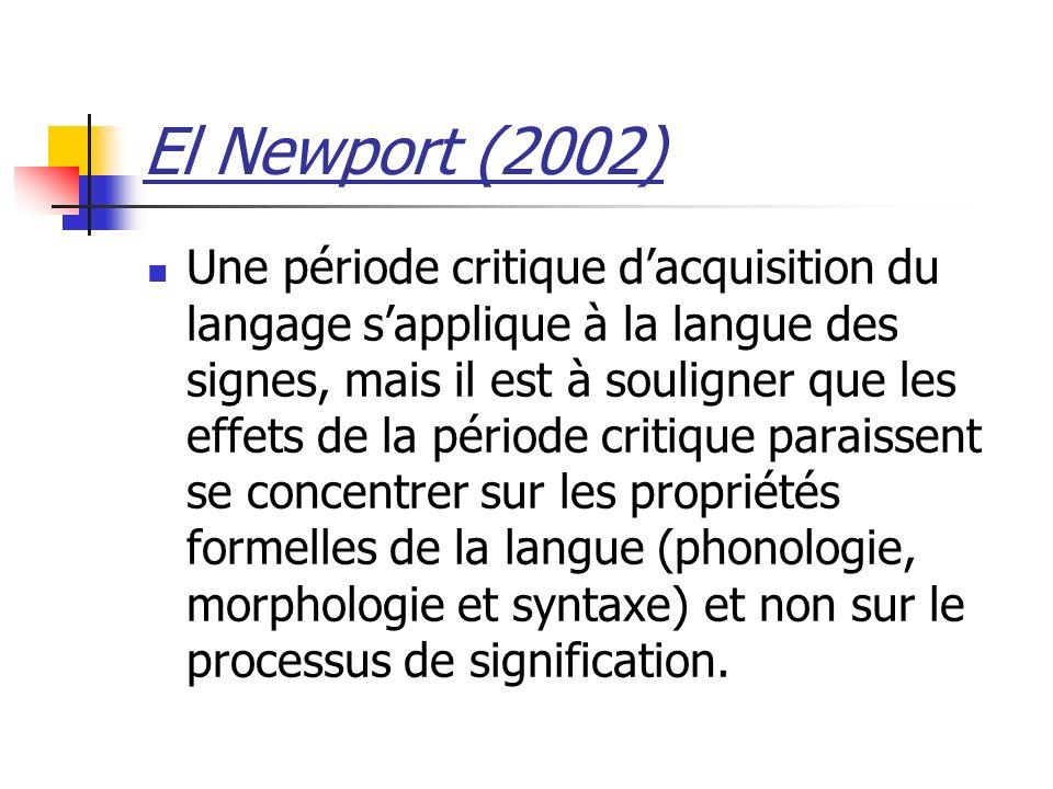 El Newport (2002) Une période critique dacquisition du langage sapplique à la langue des signes, mais il est à souligner que les effets de la période critique paraissent se concentrer sur les propriétés formelles de la langue (phonologie, morphologie et syntaxe) et non sur le processus de signification.