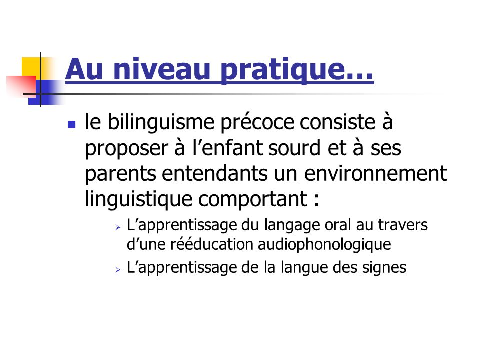 Au niveau pratique… le bilinguisme précoce consiste à proposer à lenfant sourd et à ses parents entendants un environnement linguistique comportant : Lapprentissage du langage oral au travers dune rééducation audiophonologique Lapprentissage de la langue des signes