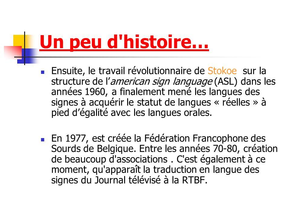 Un peu d histoire… Ensuite, le travail révolutionnaire de Stokoe sur la structure de lamerican sign language (ASL) dans les années 1960, a finalement mené les langues des signes à acquérir le statut de langues « réelles » à pied dégalité avec les langues orales.