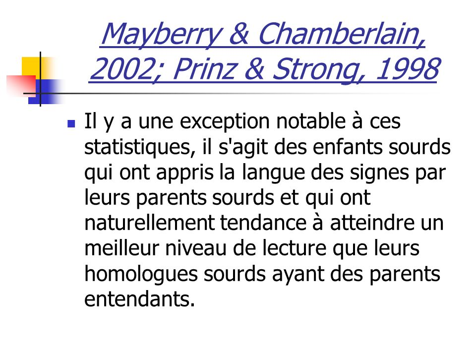 Mayberry & Chamberlain, 2002; Prinz & Strong, 1998 Il y a une exception notable à ces statistiques, il s agit des enfants sourds qui ont appris la langue des signes par leurs parents sourds et qui ont naturellement tendance à atteindre un meilleur niveau de lecture que leurs homologues sourds ayant des parents entendants.