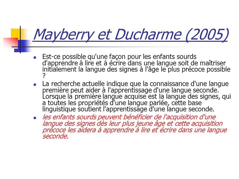 Mayberry et Ducharme (2005) Est-ce possible qu une façon pour les enfants sourds d apprendre à lire et à écrire dans une langue soit de maîtriser initialement la langue des signes à l âge le plus précoce possible .