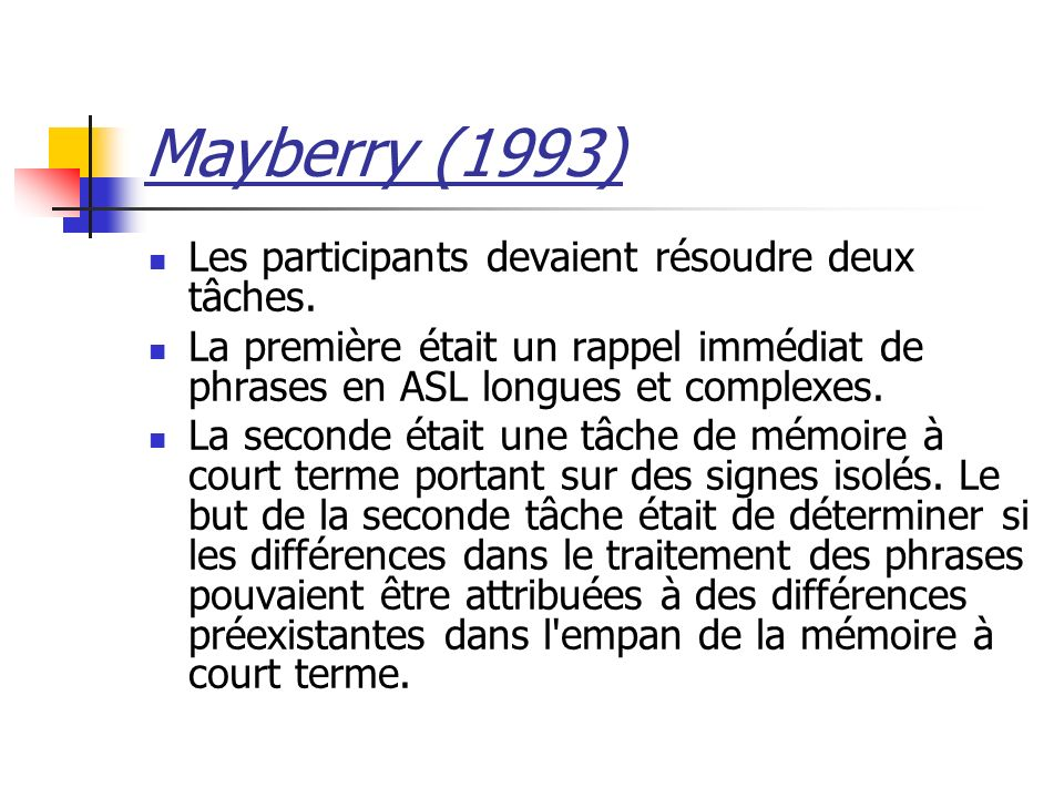 Mayberry (1993) Les participants devaient résoudre deux tâches. La première était un rappel immédiat de phrases en ASL longues et complexes. La second