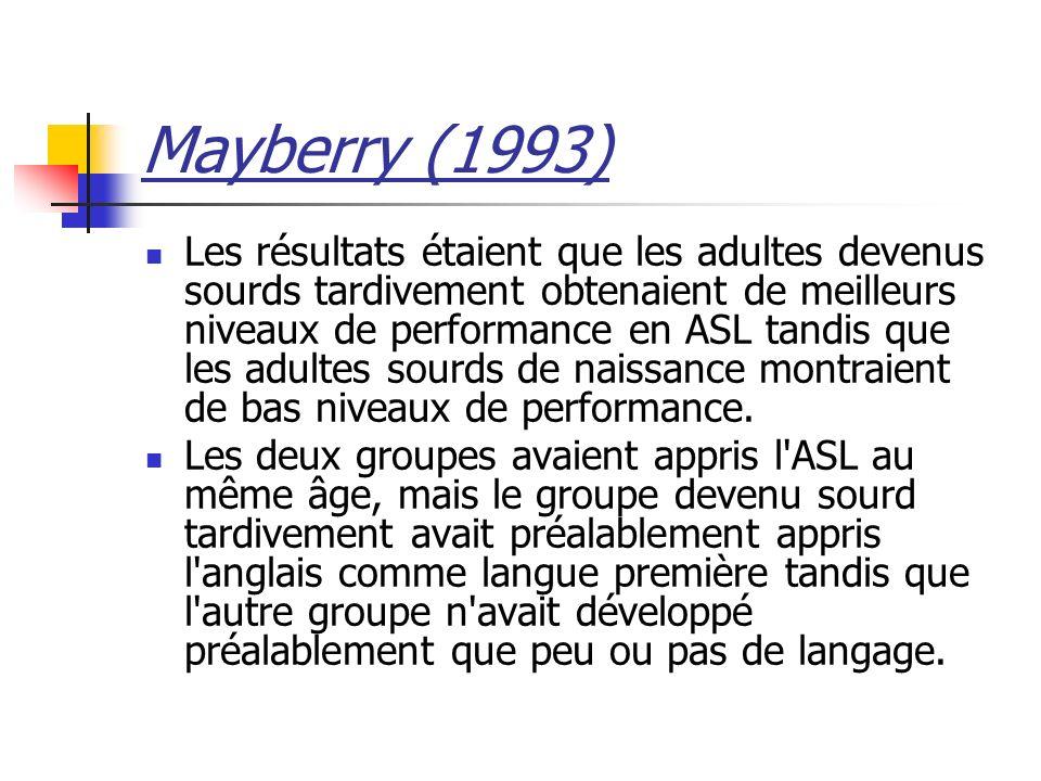 Mayberry (1993) Les résultats étaient que les adultes devenus sourds tardivement obtenaient de meilleurs niveaux de performance en ASL tandis que les adultes sourds de naissance montraient de bas niveaux de performance.