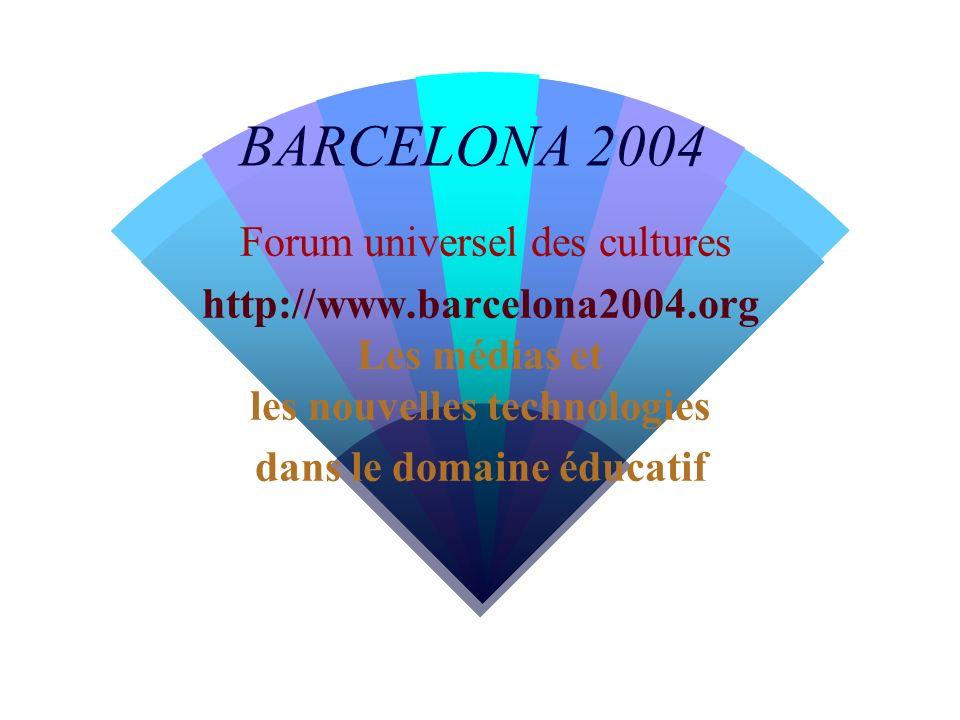 BARCELONA 2004 Forum universel des cultures http://www.barcelona2004.org Les médias et les nouvelles technologies dans le domaine éducatif