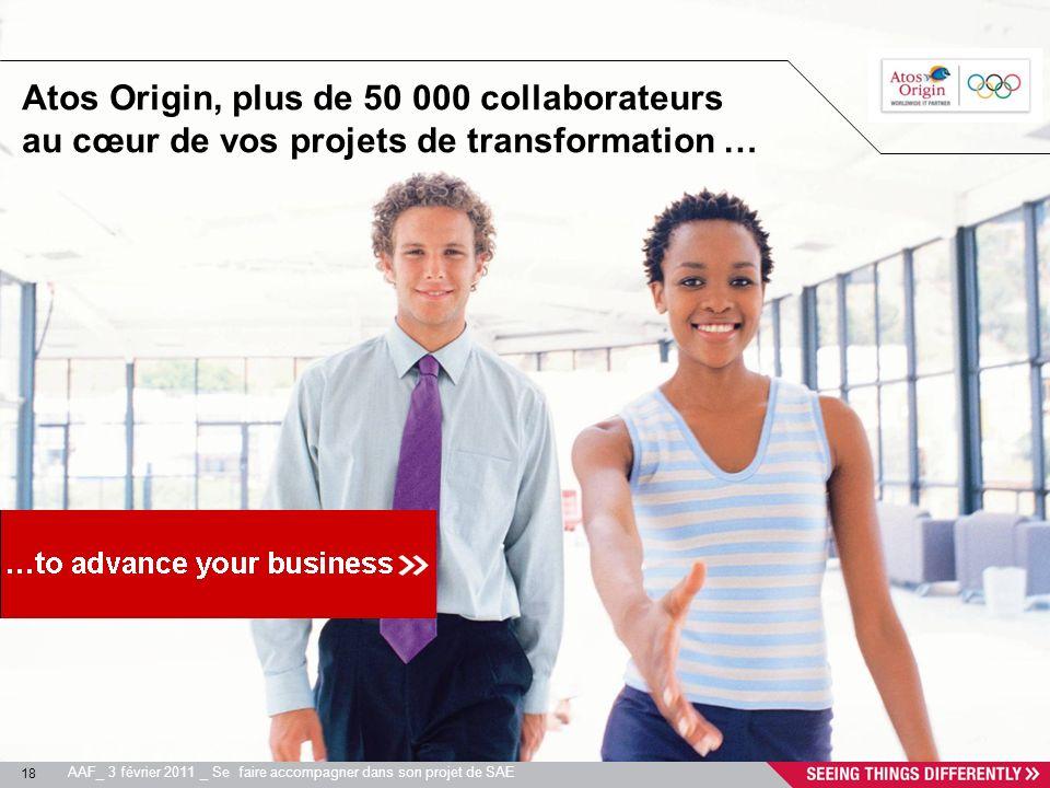 18 AAF_ 3 février 2011 _ Se faire accompagner dans son projet de SAE Atos Origin, plus de 50 000 collaborateurs au cœur de vos projets de transformati