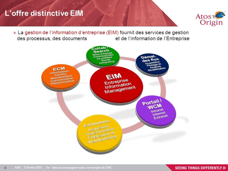 8 AAF_ 3 février 2011 _ Se faire accompagner dans son projet de SAE Loffre distinctive EIM »La gestion de linformation dentreprise (EIM) fournit des s