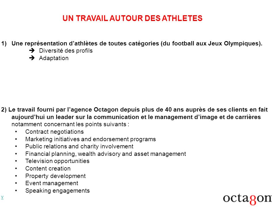 UN TRAVAIL AUTOUR DES ATHLETES Les principaux clients dOctagon sont : NFL Hall of Famer and Super Bowl Champion John Elway 8-time Olympic medalist Michael Phelps 2006 NBA Rookie of the Year, Chris Paul LPGA star, Natalie Gulbis Women s tennis sensations Martina Hingis and Amelie Mauresmo Men s tennis star, Gustavo Kuerten Hot new musical act IL Divo British Royalty The Duchess of York v