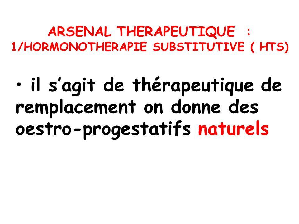 il sagit de thérapeutique de remplacement on donne des oestro-progestatifs naturels ARSENAL THERAPEUTIQUE : 1/HORMONOTHERAPIE SUBSTITUTIVE ( HTS)