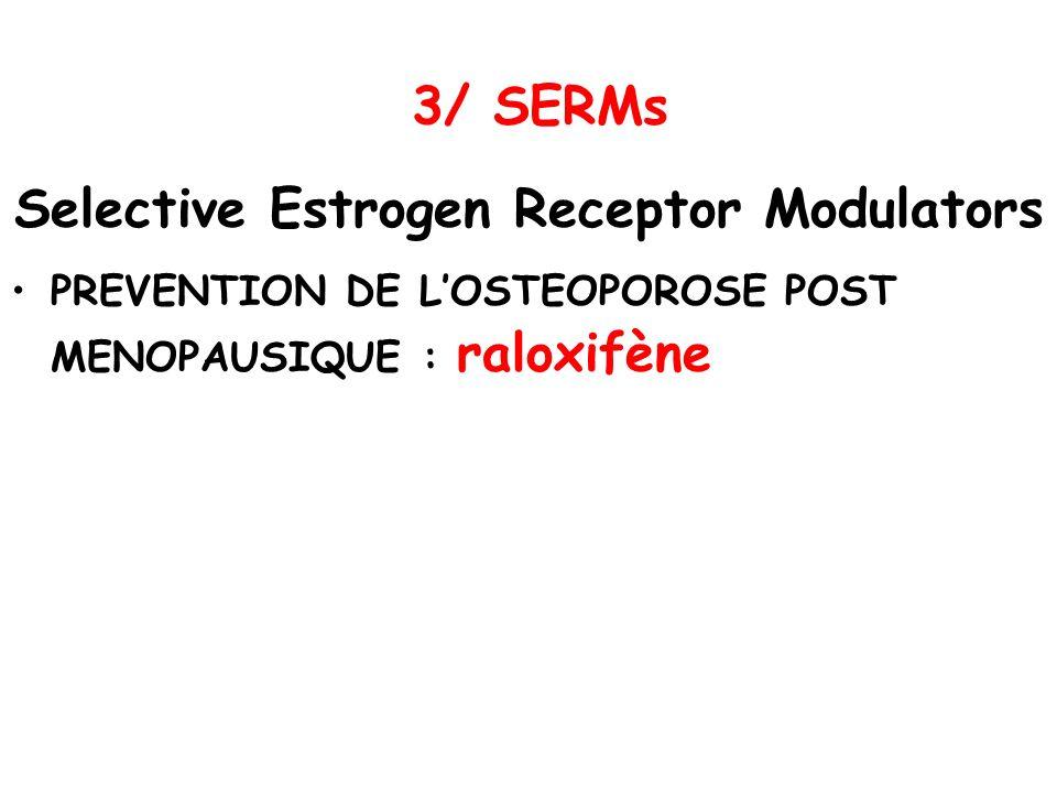 3/ SERMs Selective Estrogen Receptor Modulators PREVENTION DE LOSTEOPOROSE POST MENOPAUSIQUE : raloxifène