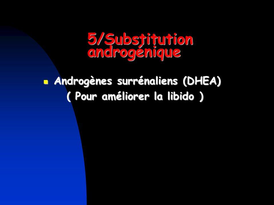 5/Substitution androgénique Androgènes surrénaliens (DHEA) Androgènes surrénaliens (DHEA) ( Pour améliorer la libido ) ( Pour améliorer la libido )
