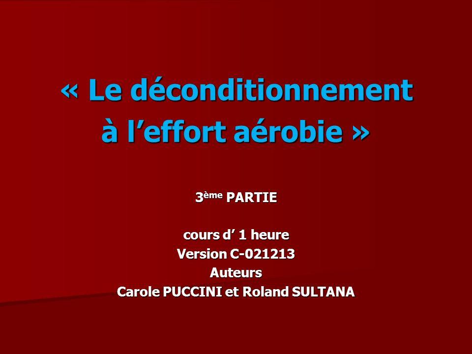 « Le déconditionnement à leffort aérobie » 3 ème PARTIE cours d 1 heure Version C-021213 Auteurs Carole PUCCINI et Roland SULTANA