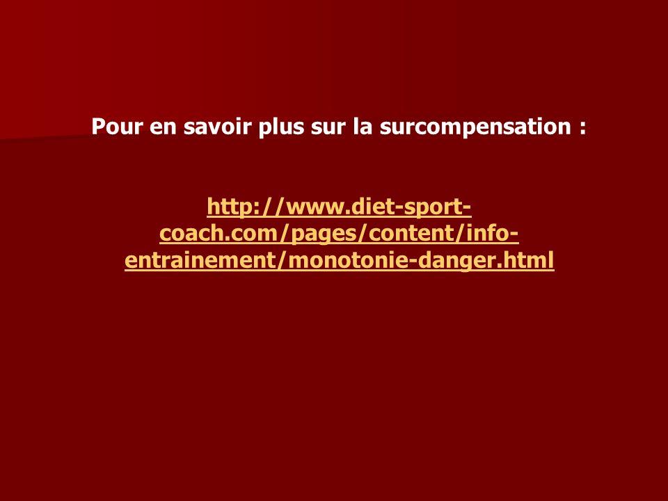 Pour en savoir plus sur la surcompensation : http://www.diet-sport- coach.com/pages/content/info- entrainement/monotonie-danger.html