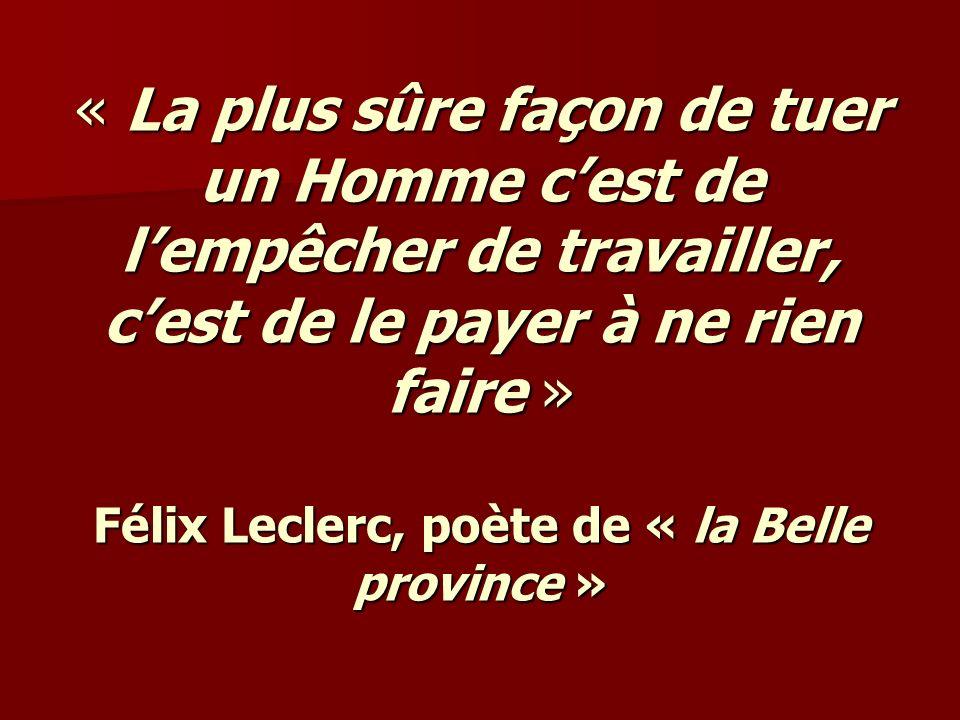 « La plus sûre façon de tuer un Homme cest de lempêcher de travailler, cest de le payer à ne rien faire » Félix Leclerc, poète de « la Belle province