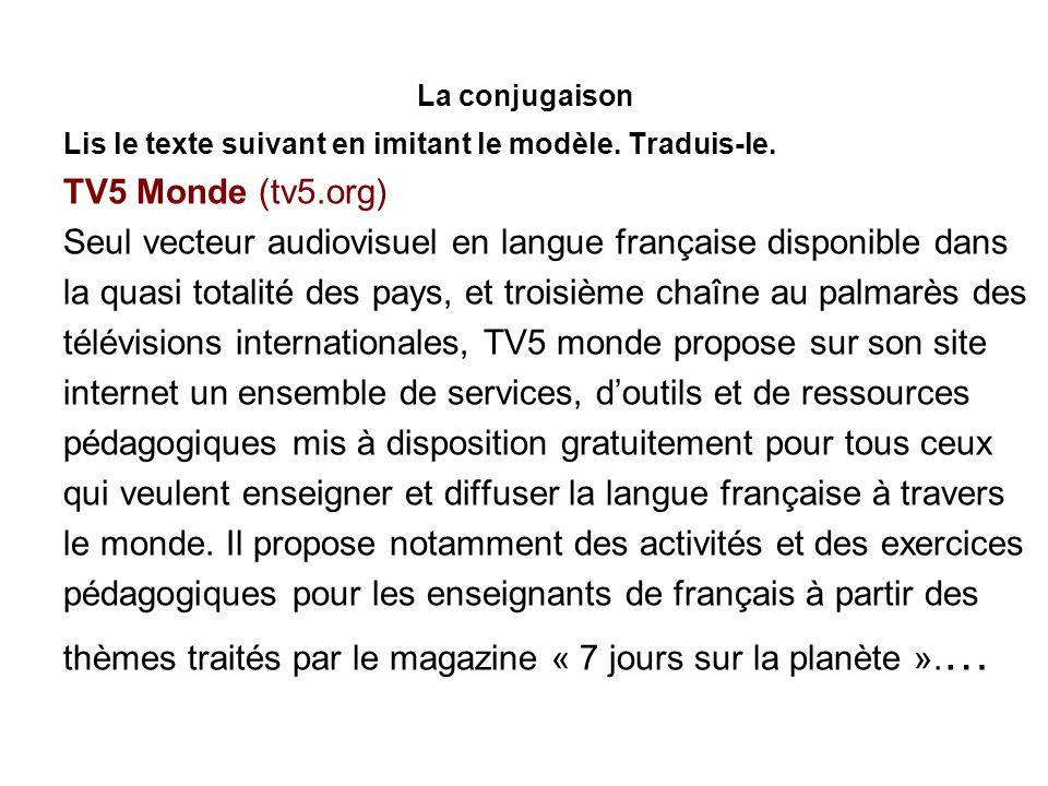 La conjugaison Lis le texte suivant en imitant le modèle. Traduis-le. TV5 Monde (tv5.org) Seul vecteur audiovisuel en langue française disponible dans