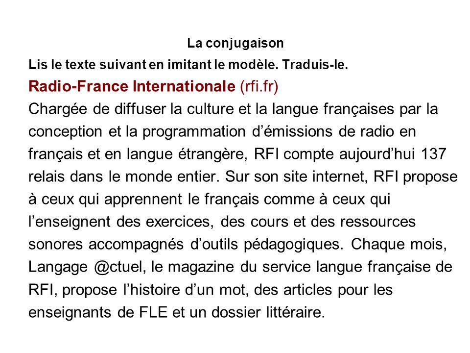 La conjugaison Lis le texte suivant en imitant le modèle. Traduis-le. Radio-France Internationale (rfi.fr) Chargée de diffuser la culture et la langue