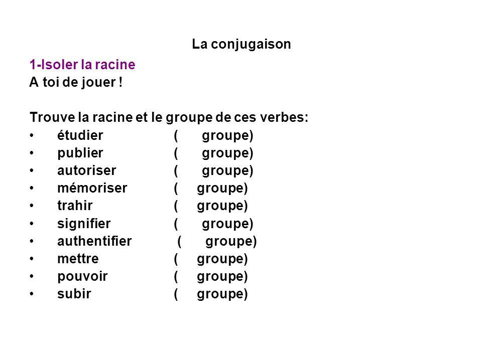 La conjugaison 1-Isoler la racine A toi de jouer ! Trouve la racine et le groupe de ces verbes: étudier (1er groupe) étudi- publier (1er groupe) publi