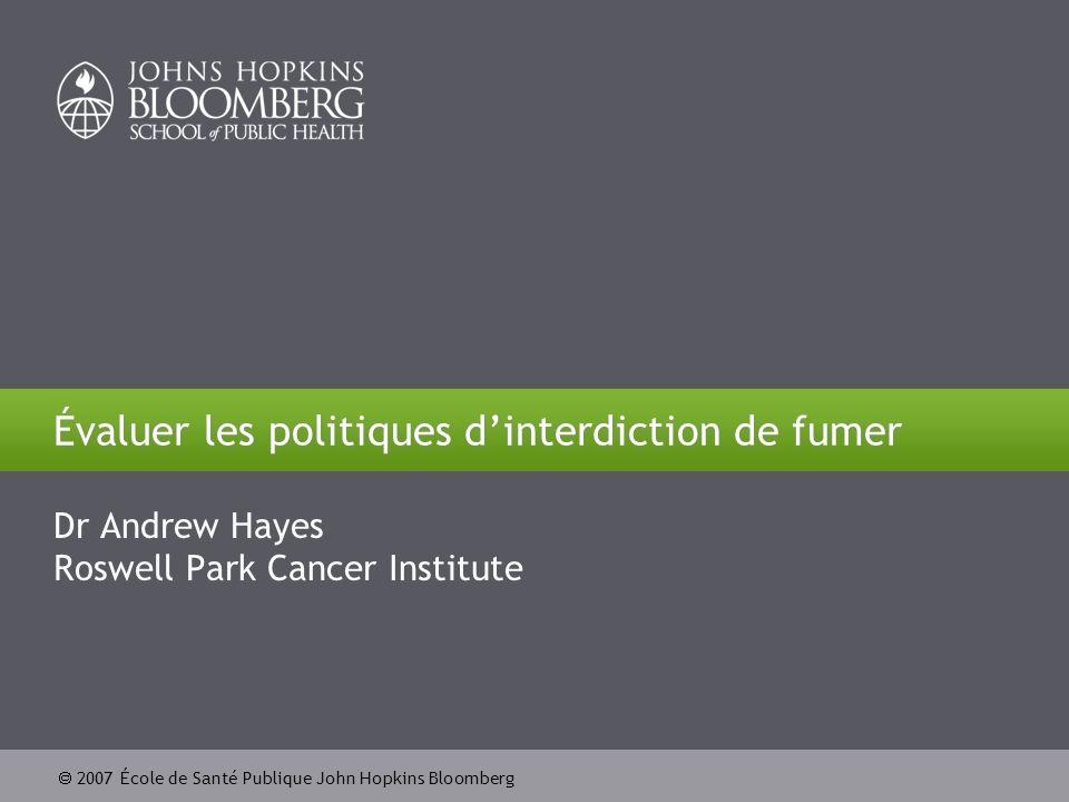 2007 École de Santé Publique John Hopkins Bloomberg Évaluer les politiques dinterdiction de fumer Dr Andrew Hayes Roswell Park Cancer Institute