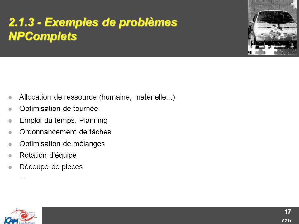 V 3.19 17 2.1.3 - Exemples de problèmes NPComplets Allocation de ressource (humaine, matérielle...) Optimisation de tournée Emploi du temps, Planning