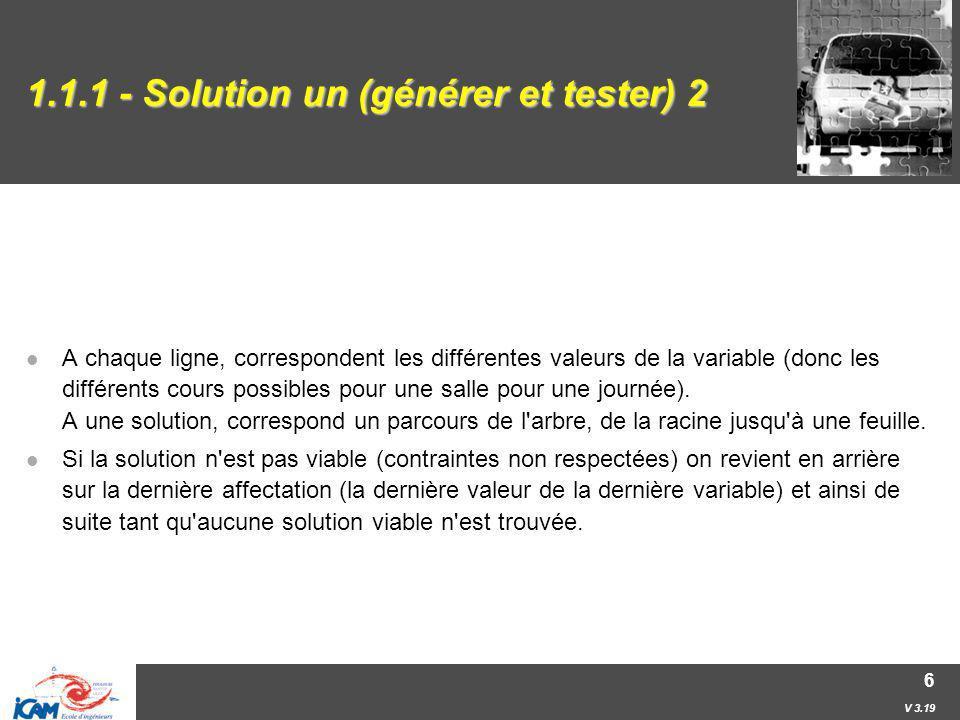 V 3.19 7 1.1.2 - Solution deux On part de l ensemble des données, sans aucune contrainte ; on propage une à une toutes les contraintes ; s il reste une solution on la prend, s il en reste beaucoup, on en choisit une (cf.