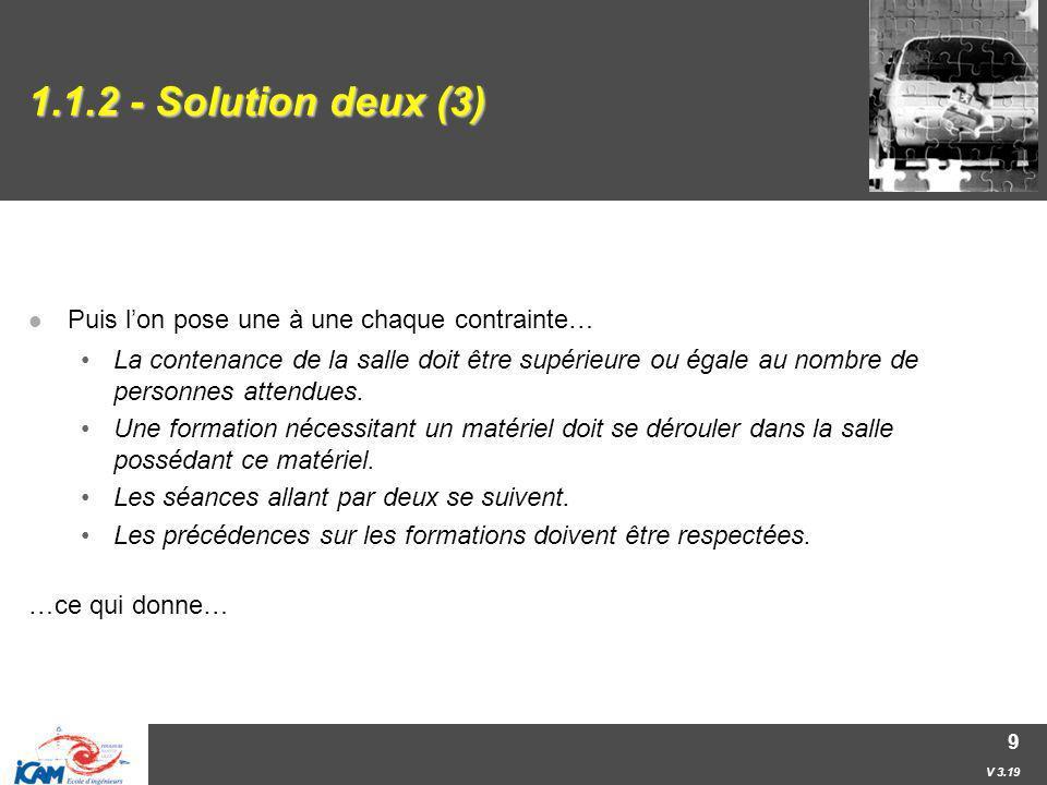 V 3.19 9 1.1.2 - Solution deux (3) Puis lon pose une à une chaque contrainte… La contenance de la salle doit être supérieure ou égale au nombre de per