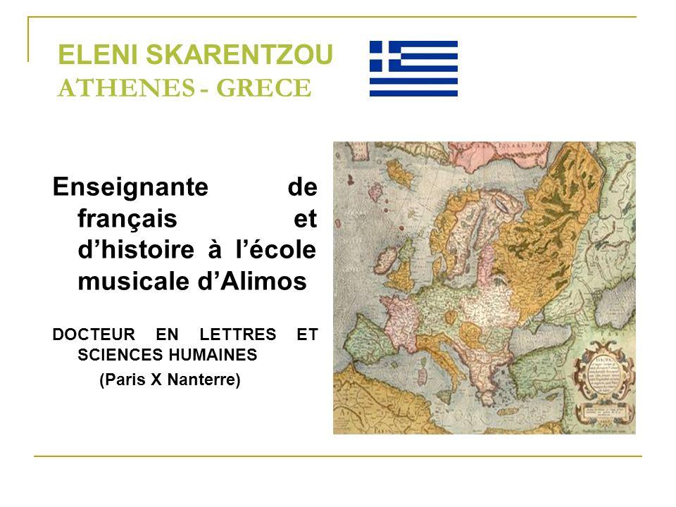 ELENI SKARENTZOU ATHENES - GRECE Enseignante de français et dhistoire à lécole musicale dAlimos DOCTEUR EN LETTRES ET SCIENCES HUMAINES (Paris X Nanterre)