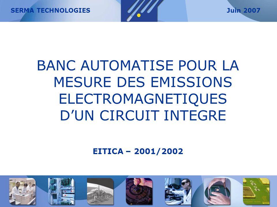 BANC AUTOMATISE POUR LA MESURE DES EMISSIONS ELECTROMAGNETIQUES DUN CIRCUIT INTEGRE EITICA – 2001/2002 SERMA TECHNOLOGIESJuin 2007