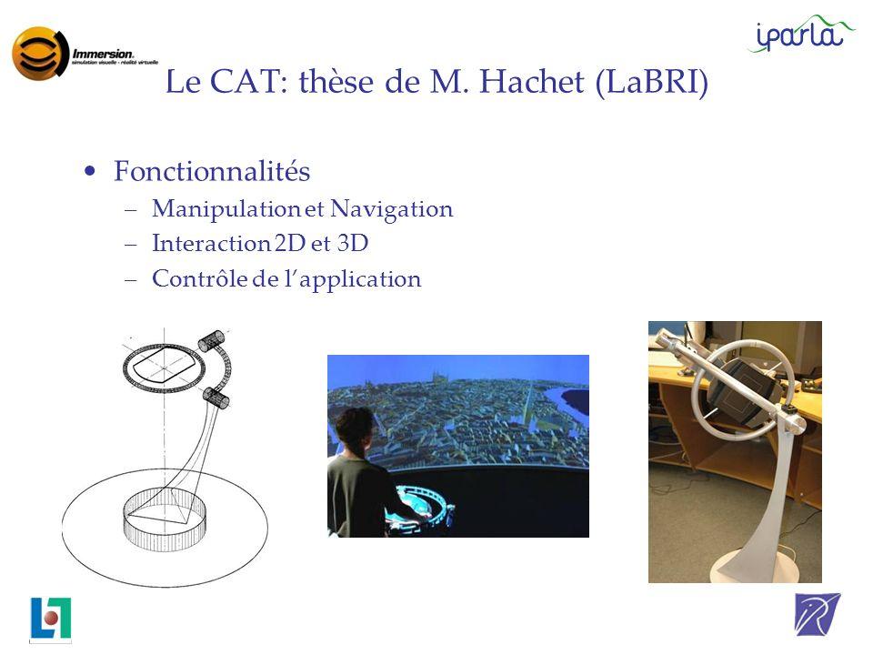 Le CAT: thèse de M. Hachet (LaBRI) Fonctionnalités –Manipulation et Navigation –Interaction 2D et 3D –Contrôle de lapplication