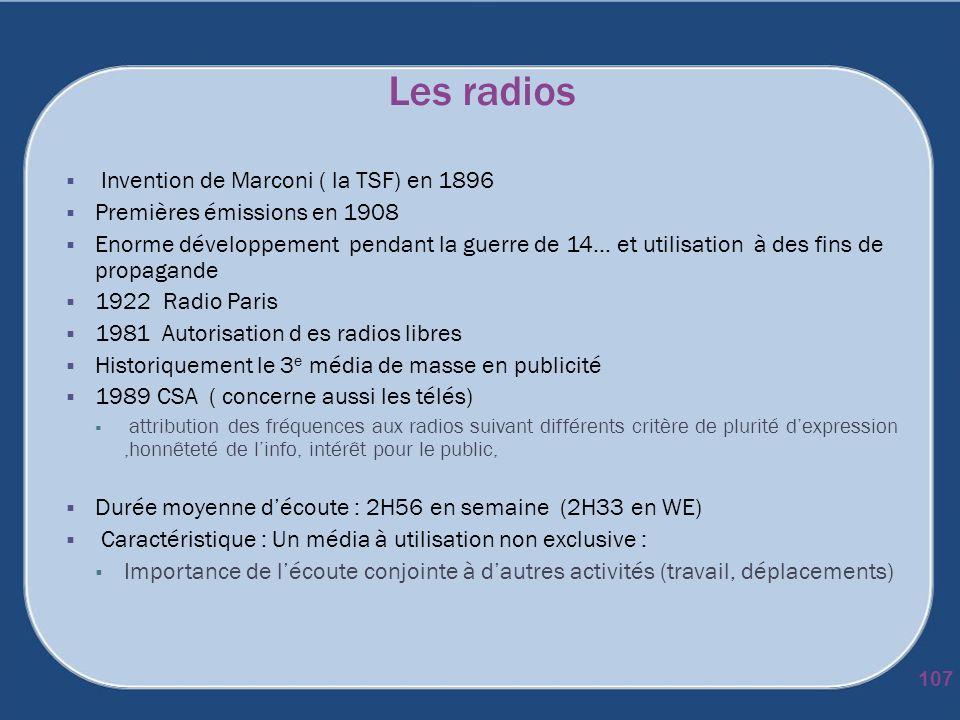 Les radios 107 Invention de Marconi ( la TSF) en 1896 Premières émissions en 1908 Enorme développement pendant la guerre de 14… et utilisation à des f
