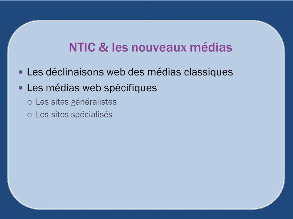 NTIC & les nouveaux médias Les déclinaisons web des médias classiques Les médias web spécifiques Les sites généralistes Les sites spécialisés
