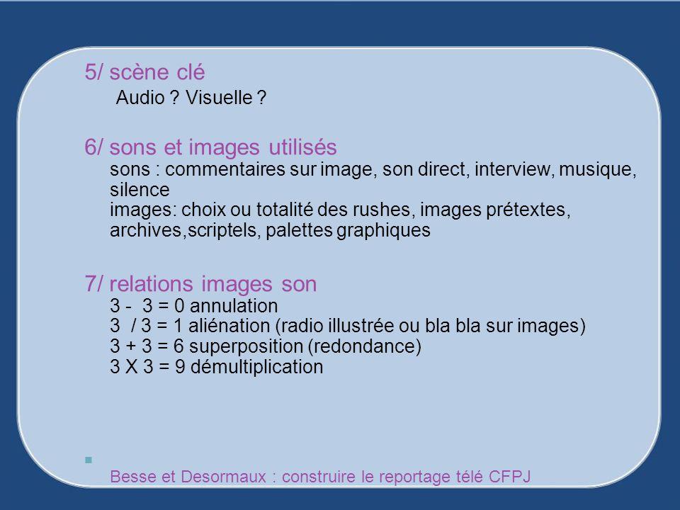 5/ scène clé Audio ? Visuelle ? 6/ sons et images utilisés sons : commentaires sur image, son direct, interview, musique, silence images: choix ou tot