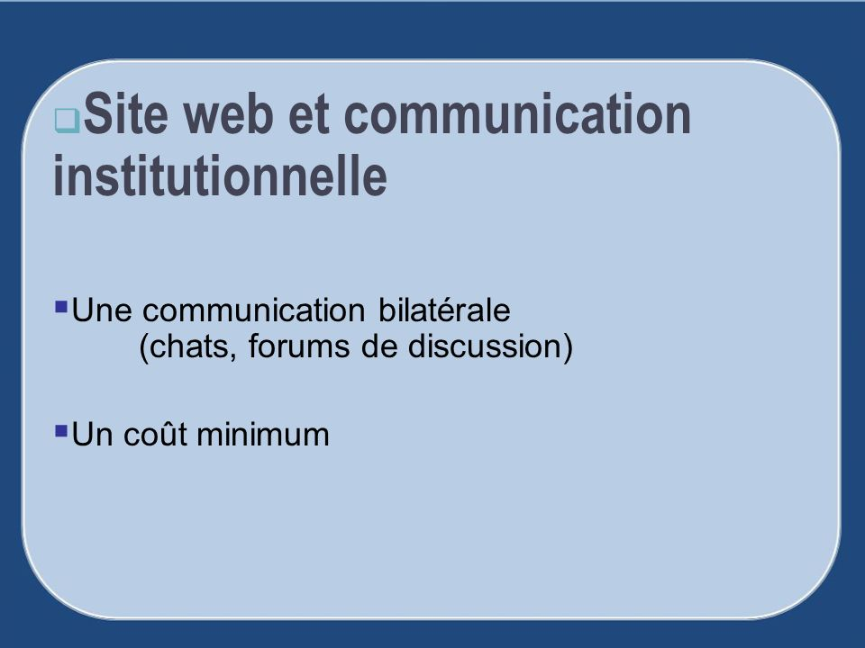 Site web et communication institutionnelle Une communication bilatérale (chats, forums de discussion) Un coût minimum