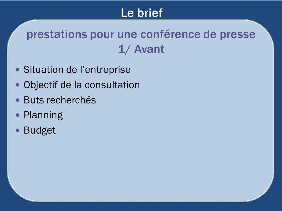 Le brief Situation de lentreprise Objectif de la consultation Buts recherchés Planning Budget prestations pour une conférence de presse 1/ Avant