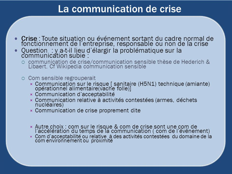 La communication de crise Crise : Toute situation ou événement sortant du cadre normal de fonctionnement de lentreprise, responsable ou non de la crise Question : y a-t-il lieu délargir la problématique sur la communication subie : communication de crise/communication sensible thèse de Hederich & Libaert.
