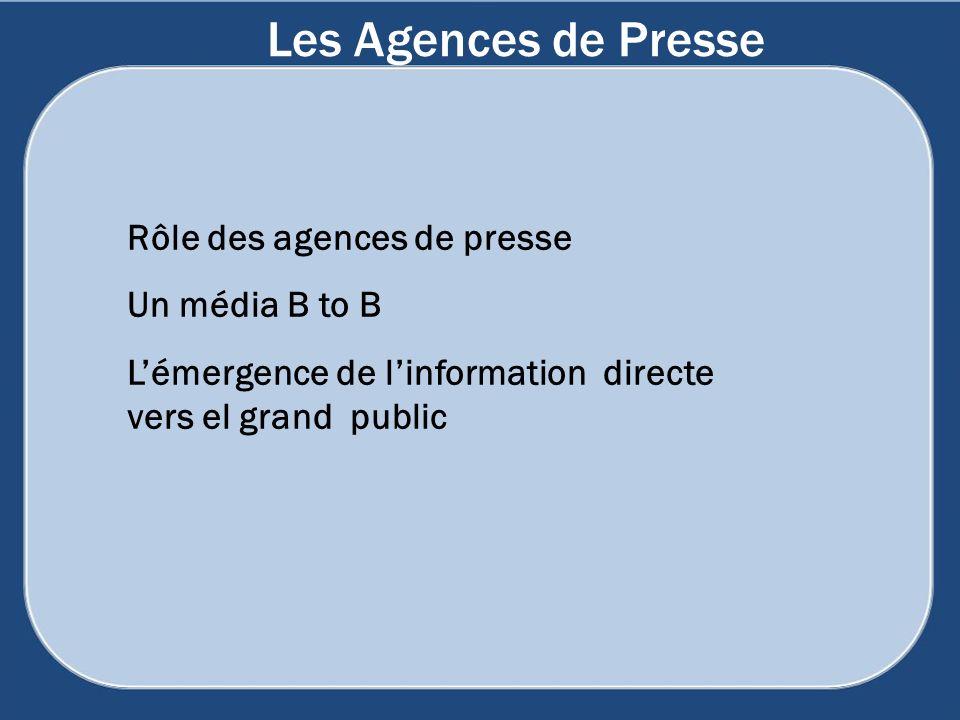 Les Agences de Presse Rôle des agences de presse Un média B to B Lémergence de linformation directe vers el grand public