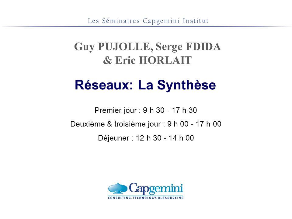 Premier jour : 9 h 30 - 17 h 30 Deuxième & troisième jour : 9 h 00 - 17 h 00 Déjeuner : 12 h 30 - 14 h 00 Réseaux: La Synthèse Guy PUJOLLE, Serge FDID