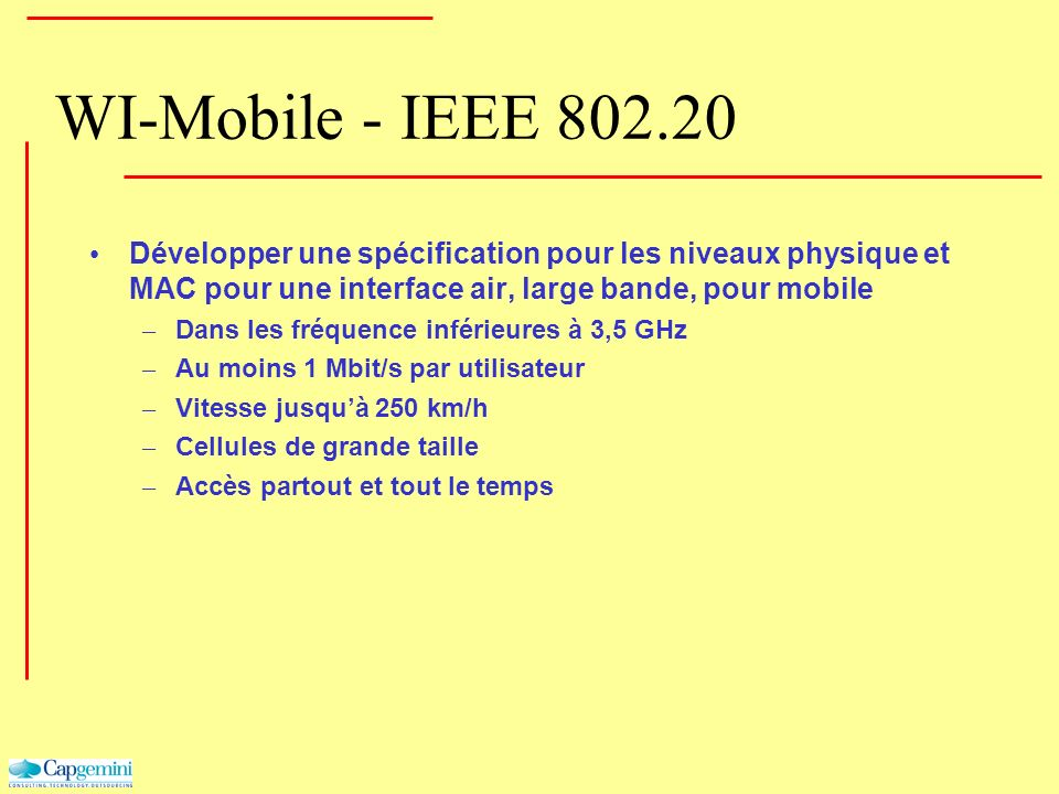 WI-Mobile - IEEE 802.20 Développer une spécification pour les niveaux physique et MAC pour une interface air, large bande, pour mobile – Dans les fréq