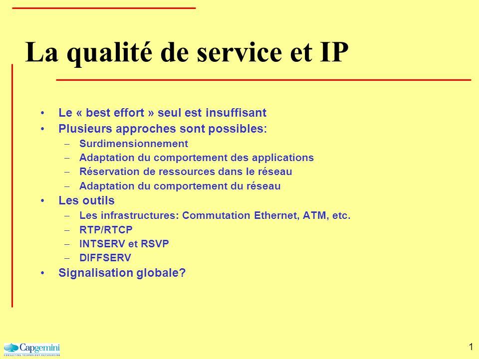 1 La qualité de service et IP Le « best effort » seul est insuffisant Plusieurs approches sont possibles: – Surdimensionnement – Adaptation du comport