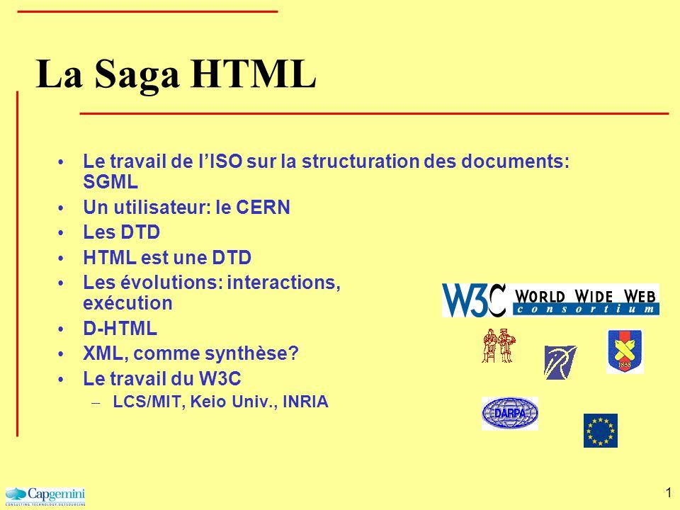 1 La Saga HTML Le travail de lISO sur la structuration des documents: SGML Un utilisateur: le CERN Les DTD HTML est une DTD Les évolutions: interactio