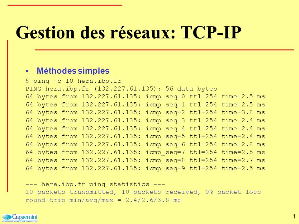 1 $ ping -c 10 hera.ibp.fr PING hera.ibp.fr (132.227.61.135): 56 data bytes 64 bytes from 132.227.61.135: icmp_seq=0 ttl=254 time=2.5 ms 64 bytes from