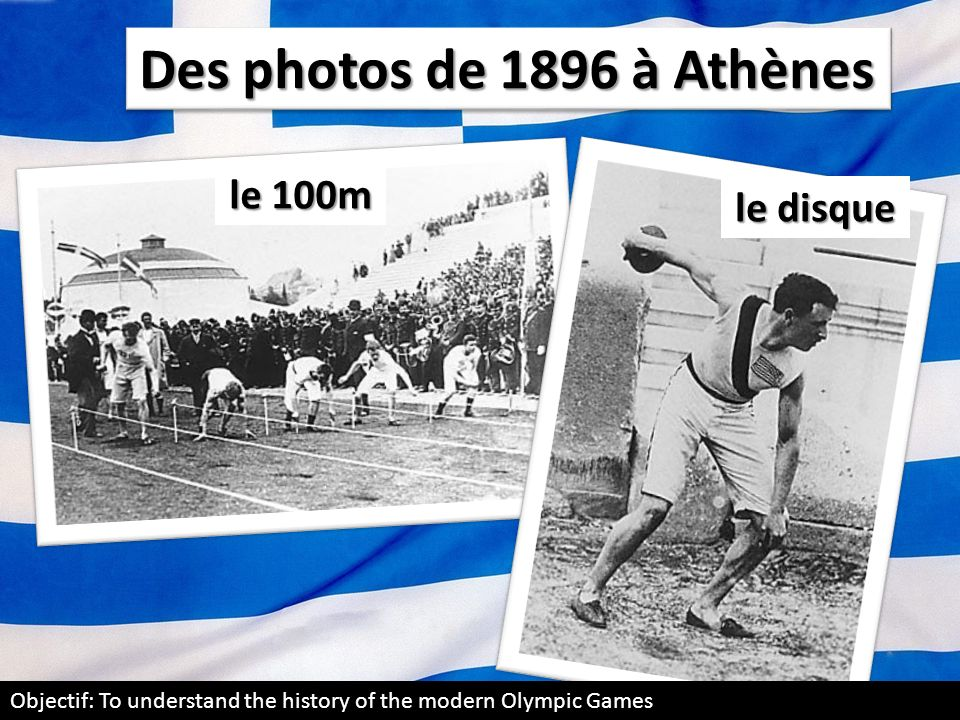 Des photos de 1896 à Athènes le 100m le disque Objectif: To understand the history of the modern Olympic Games